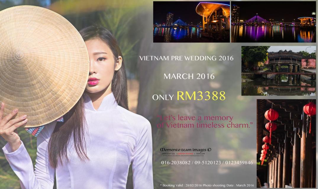Vietnam pre wedding 2016 Promotion Package ,We are offering Vietnam overseas pre wedding photo shoot package at RM 3388 only. We are providing photo shoot services, crew's flight & accommodation are not included in the package. 本店有提供新人们出国拍摄婚纱照,只需要Rm3388. 我们只提供拍摄服务,机票与住宿不包括在配套里。 欢迎洽询详细可以pm我们。 * Booking Valid : 28/02/2016 Photo shooting Date : March 2016